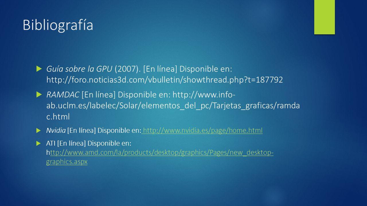 Bibliografía Guía sobre la GPU (2007). [En línea] Disponible en: http://foro.noticias3d.com/vbulletin/showthread.php t=187792.